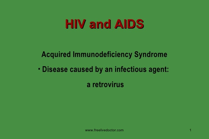 HIV and AIDS <ul><li>Acquired Immunodeficiency Syndrome </li></ul><ul><li>Disease caused by an infectious agent:  </li></u...