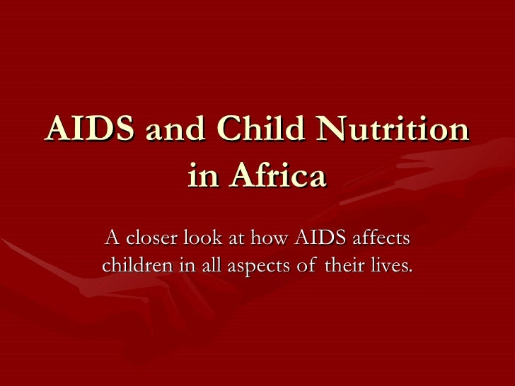AIDS and Child Nutrition in Africa A closer look at how AIDS affects children in all aspects of their lives.