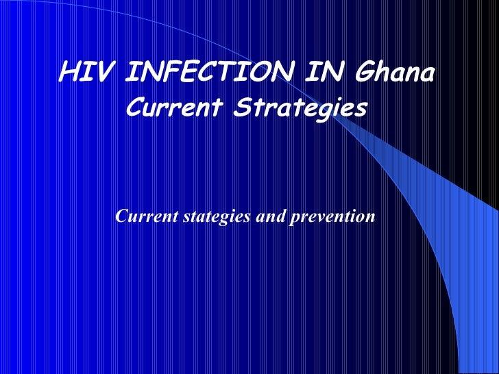 <ul><li>HIV INFECTION IN Ghana </li></ul><ul><li>Current Strategies </li></ul><ul><li>Current stategies and prevention </l...