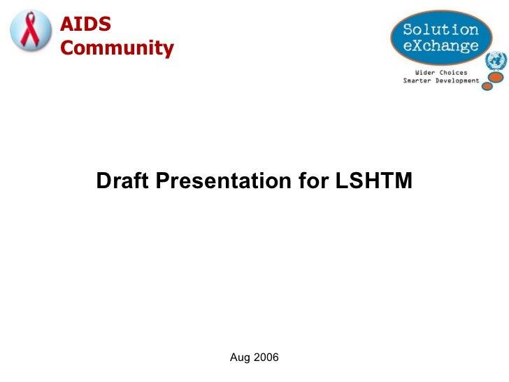 Aug 2006 Draft Presentation for LSHTM AIDS  Community