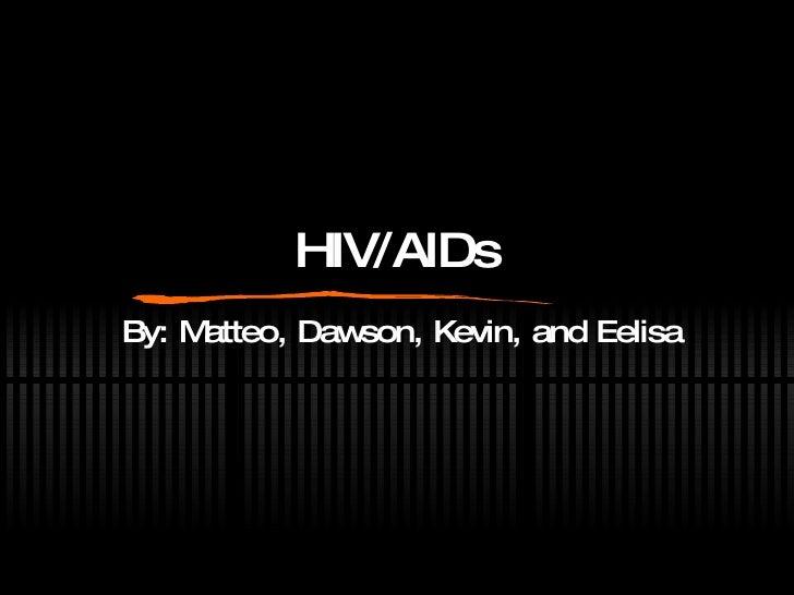 HIV/AIDs By: Matteo, Dawson, Kevin, and Eelisa