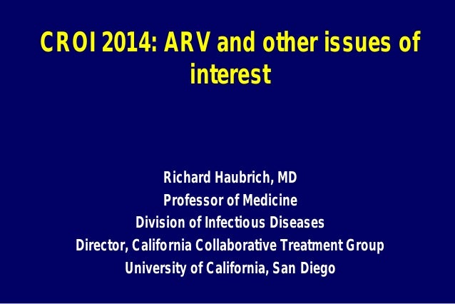 CROI 2014: ARV and other issues of interest Richard Haubrich, MD Professor of Medicine Division of Infectious Diseases Dir...