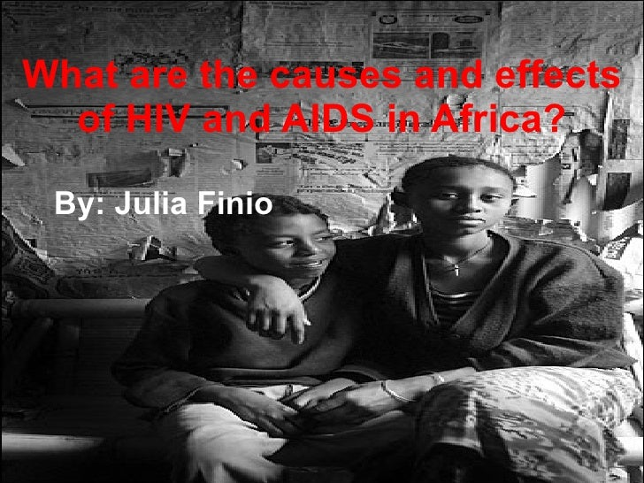 What are the causes and effects of HIV and AIDS in Africa? By: Julia Finio