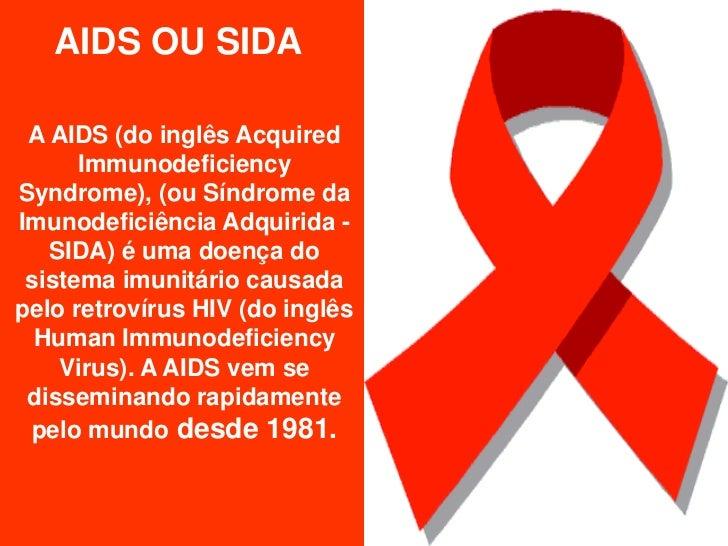 AIDS OU SIDA A AIDS (do inglês Acquired      ImmunodeficiencySyndrome), (ou Síndrome daImunodeficiência Adquirida -   SIDA...