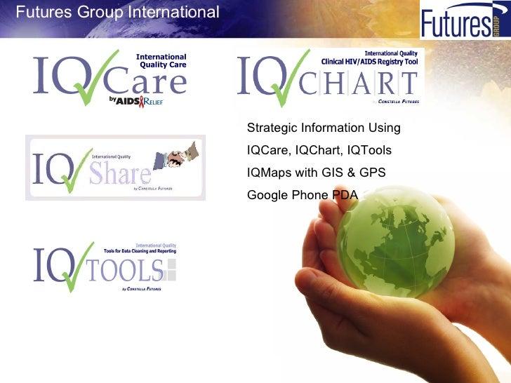 <ul><li>Futures Group International </li></ul><ul><ul><li>Strategic Information Using </li></ul></ul><ul><ul><li>IQCare, I...