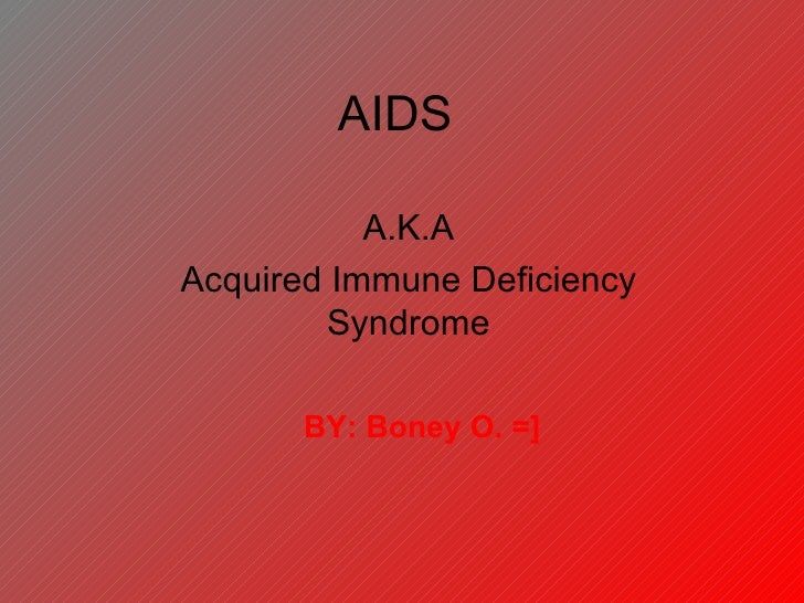 AIDS A.K.A Acquired Immune Deficiency Syndrome BY: Boney O. =]