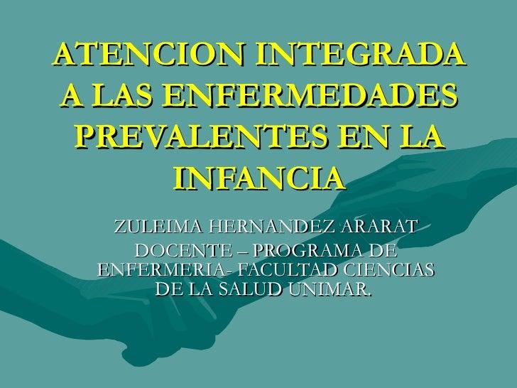 ATENCION INTEGRADA A LAS ENFERMEDADES PREVALENTES EN LA INFANCIA ZULEIMA HERNANDEZ ARARAT DOCENTE – PROGRAMA DE ENFERMERIA...