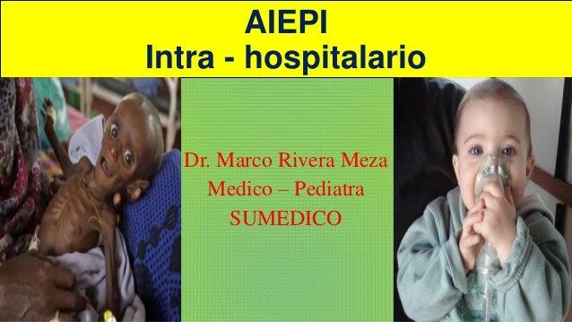 AIEPI Intra - hospitalario Dr. Marco Rivera Meza Medico – Pediatra SUMEDICO
