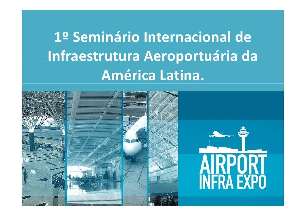 1ºSeminárioInternacionalde  1º Seminário Internacional de InfraestruturaAeroportuáriada Infraestrutura Aeroportuári...