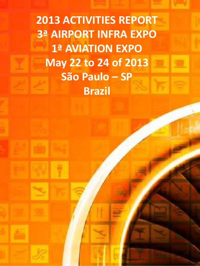 2013 ACTIVITIES REPORT3ª AIRPORT INFRA EXPO1ª AVIATION EXPOMay 22 to 24 of 2013São Paulo – SPBrazil