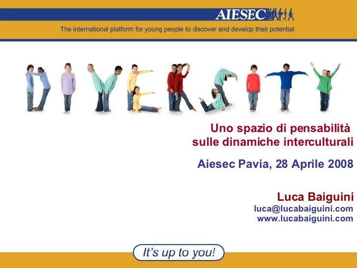 Uno spazio di pensabilità  sulle dinamiche interculturali Aiesec Pavia, 28 Aprile 2008 Luca Baiguini [email_address] www.l...