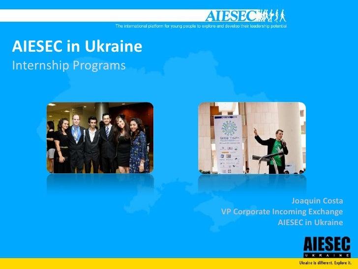 AIESEC in UkraineInternship Programs<br />Joaquin Costa<br />VP Corporate Incoming Exchange<br />AIESEC in Ukraine<br />