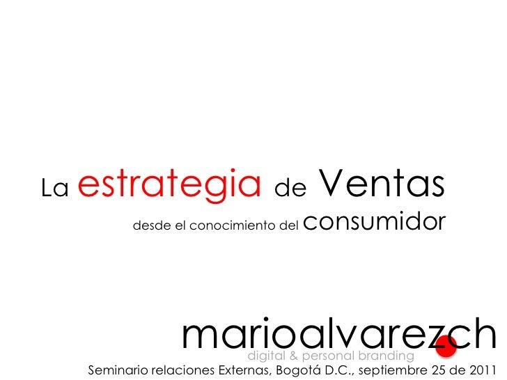 La estrategiade Ventas<br />desde el conocimiento del consumidor<br />marioalvarezch<br />digital & personal branding<br /...