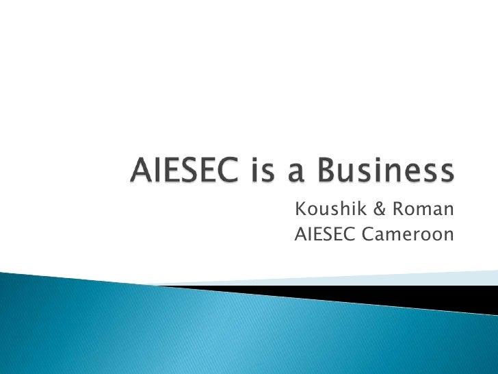 AIESEC is a Business<br />Koushik & Roman<br />AIESEC Cameroon<br />