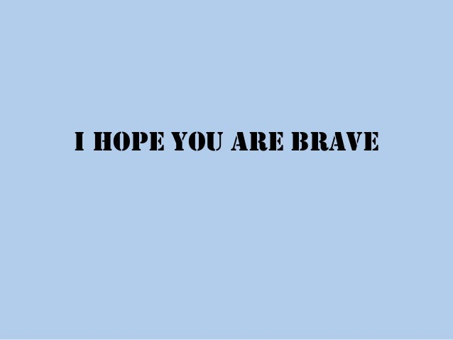 I hope you are brave