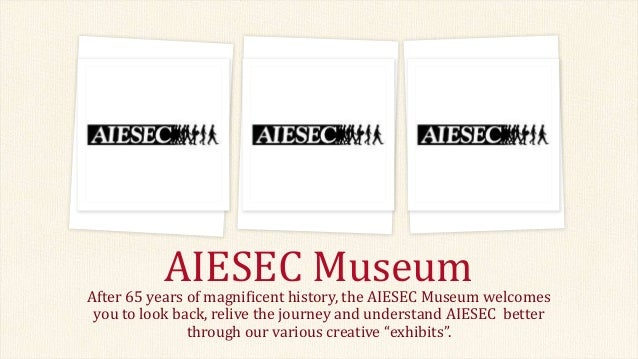 AIESEC Museum  After 65 years of magnificent history, the AIESEC Museum welcomes you to look back, relive the journey and ...