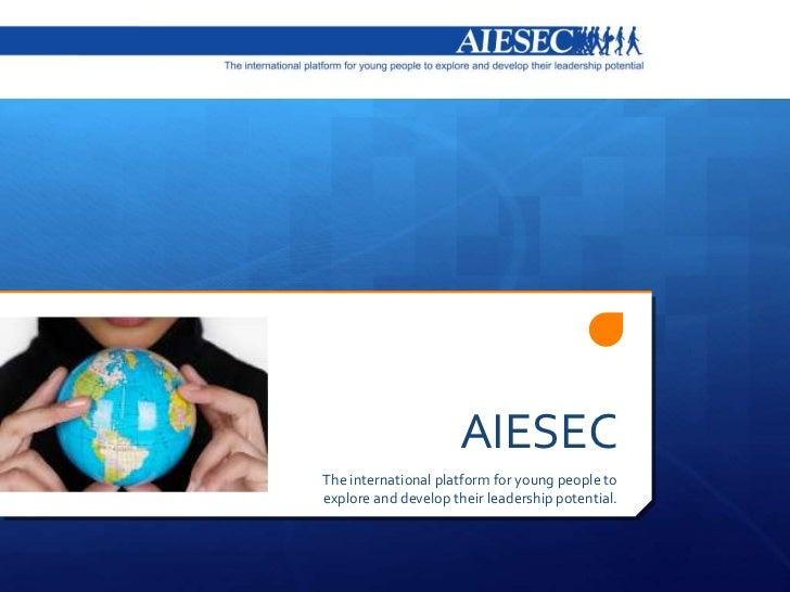 AIESECThe international platform for young people toexplore and develop their leadership potential.