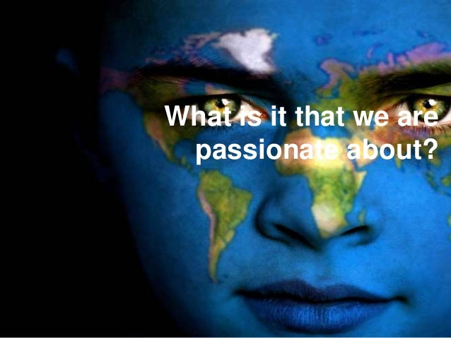What is it that we are passionate about?