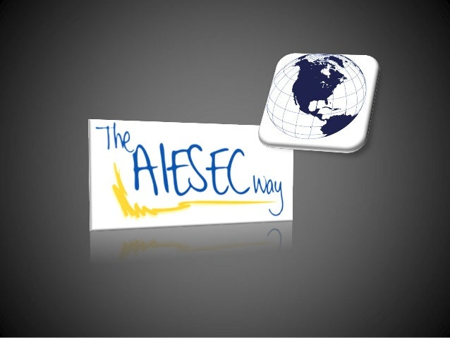 THE AIESEC WAY answers thefollowing questions:•   What is AIESEC?•   What do we envision?•   What is our impact?•   How we...