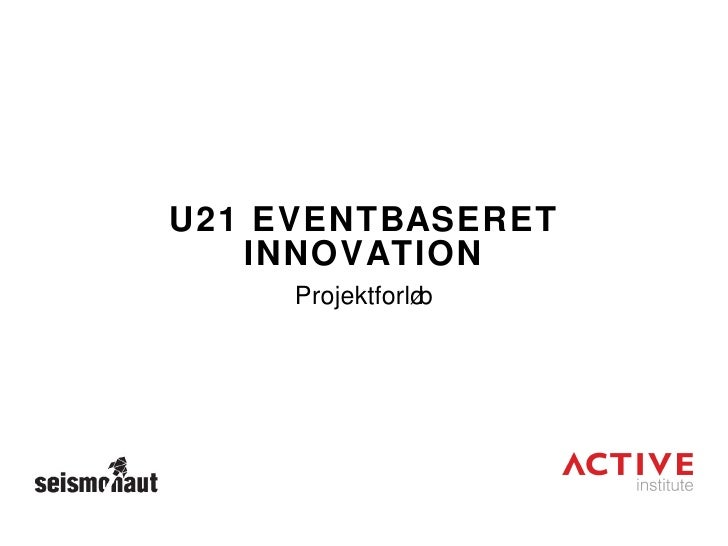 U21 EVENTBASERET INNOVATION <ul><li>Projektforløb </li></ul>