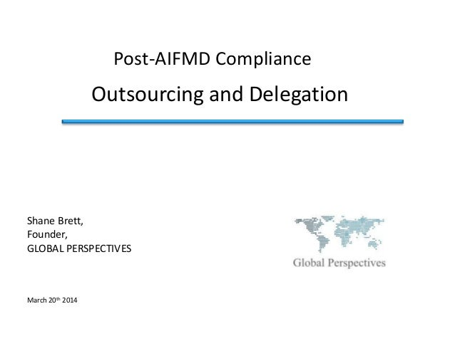 Outsourcing and Delegation Post-AIFMD Compliance Shane Brett, Founder, GLOBAL PERSPECTIVES March 20th 2014