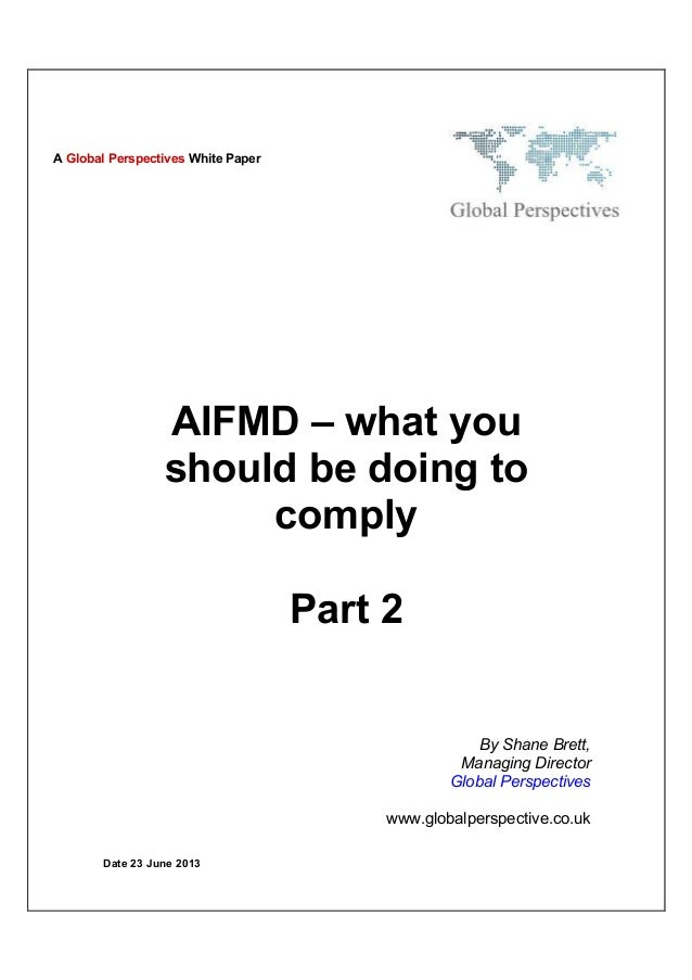Date 23 June 2013AIFMD – what youshould be doing tocomplyPart 2By Shane Brett,Managing DirectorGlobal Perspectiveswww.glob...