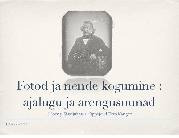 Fotod ja nende kogumine :          ajalugu ja arengusuunad                    1. loeng: Sissejuhatus. Õppejõud Eero Kangor...