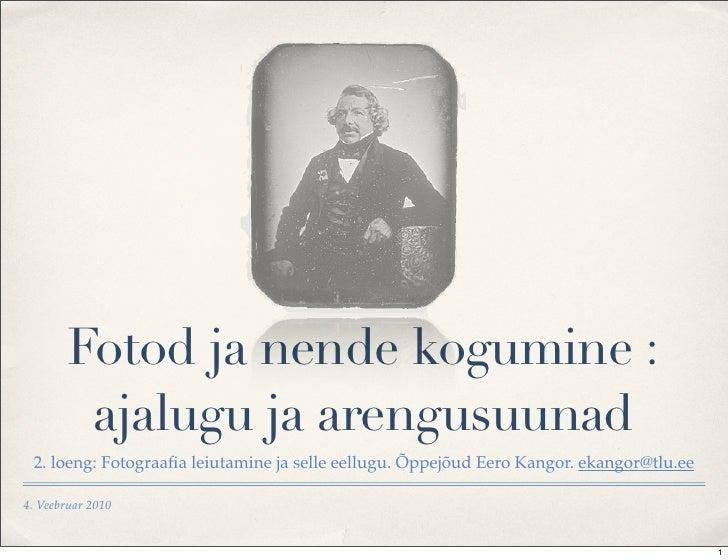 Fotod ja nende kogumine :          ajalugu ja arengusuunad  2. loeng: Fotograafia leiutamine ja selle eellugu. Õppejõud Eer...