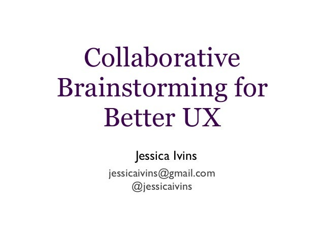 Collaborative Brainstorming for Better UX jessicaivins@gmail.com @jessicaivins Jessica Ivins