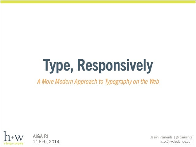 Type, Responsively A More Modern Approach to Typography on the Web  AIGA RI 11 Feb, 2014  Jason Pamental | @jpamental http...