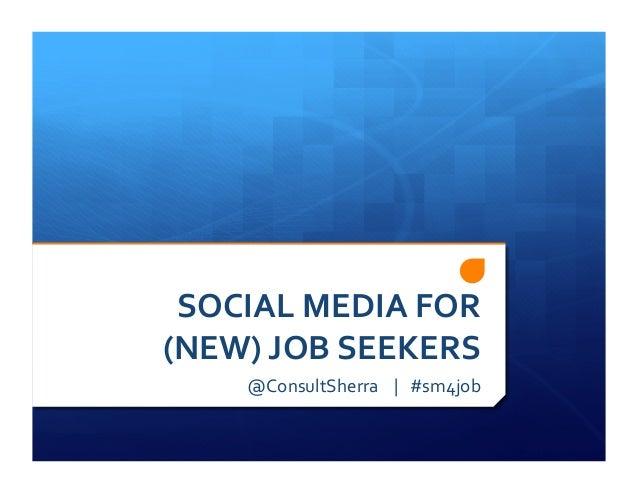 SOCIAL MEDIA FOR (NEW) JOB SEEKERS       @ConsultSherra    |   #sm4job