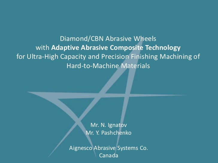 Diamond/CBN Abrasive Wheels with Adaptive Abrasive Composite Technologyfor Ultra-High Capacity and Precision Finishing Mac...