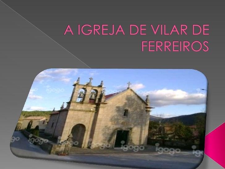    A igreja paroquial de Vilar de Ferreiros, tem    na fachada da entrada principal do    templo a data de 1669 portanto ...
