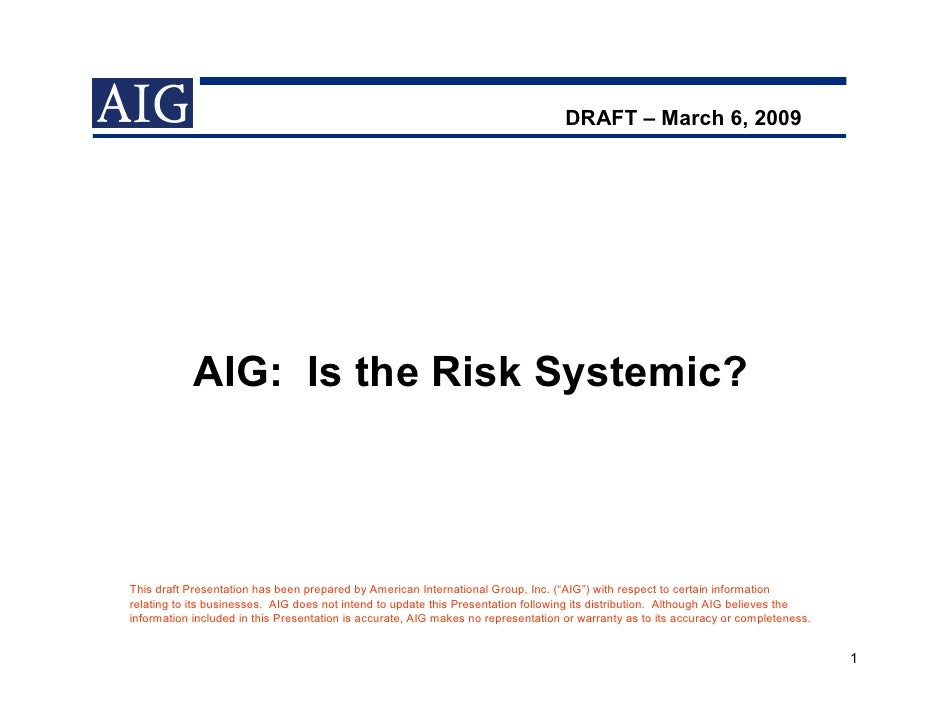 DRAFT – March 6, 2009                 AIG: Is the Risk Systemic?    This draft Presentation has been prepared by American ...