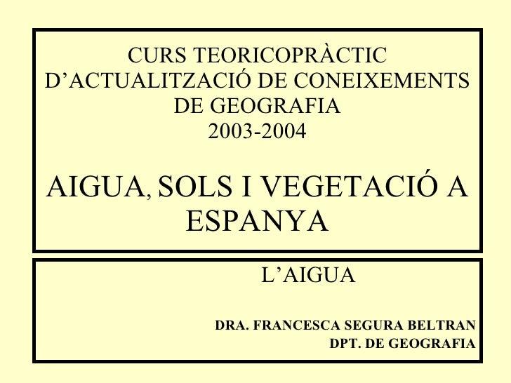 CURS TEORICOPRÀCTIC D'ACTUALITZACIÓ DE CONEIXEMENTS DE GEOGRAFIA 200 3 -200 4 AIGUA ,  SOLS I VEGETACIÓ A ESPANYA <ul><ul>...