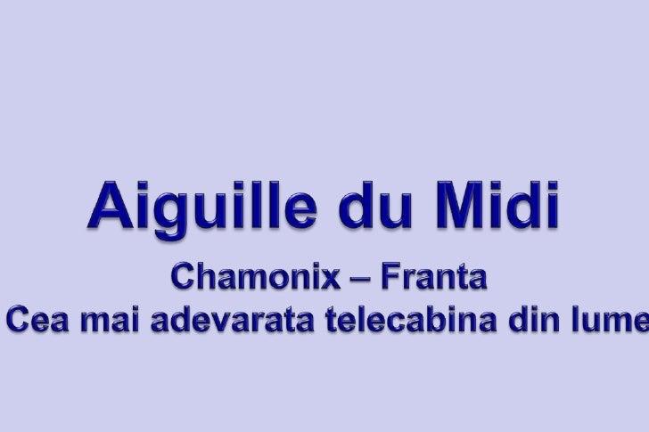 Aiguille du Midi <br />Chamonix – Franta<br />Cea mai adevarata telecabina din lume<br />