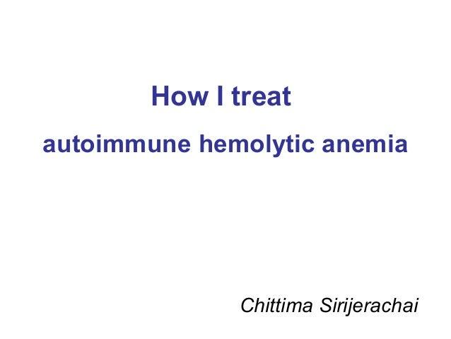 How I treat autoimmune hemolytic anemia Chittima Sirijerachai