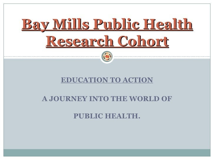 EDUCATION TO ACTION A JOURNEY INTO THE WORLD OF PUBLIC HEALTH. Bay Mills Public Health Research Cohort