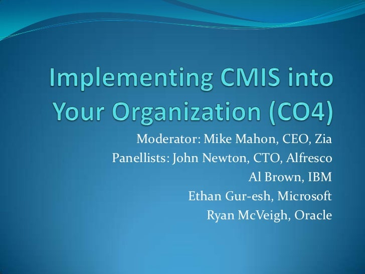 Implementing CMIS into Your Organization (CO4) <br />Moderator: Mike Mahon, CEO, Zia<br />Panellists: John Newton, CTO, Al...