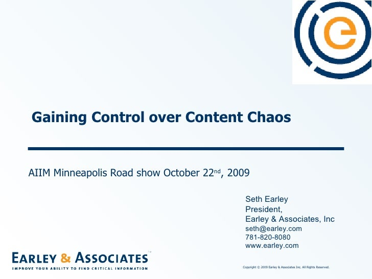 Gaining Control over Content Chaos AIIM Minneapolis Road show October 22 nd , 2009 Seth Earley President,  Earley & Associ...