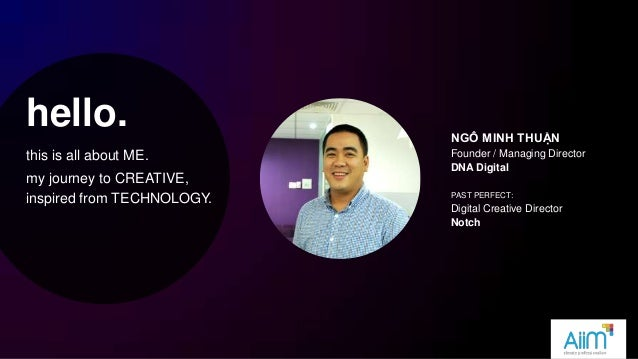 hello. this is all about ME. my journey to CREATIVE, inspired from TECHNOLOGY. NGÔ MINH THUẬN Founder / Managing Director ...