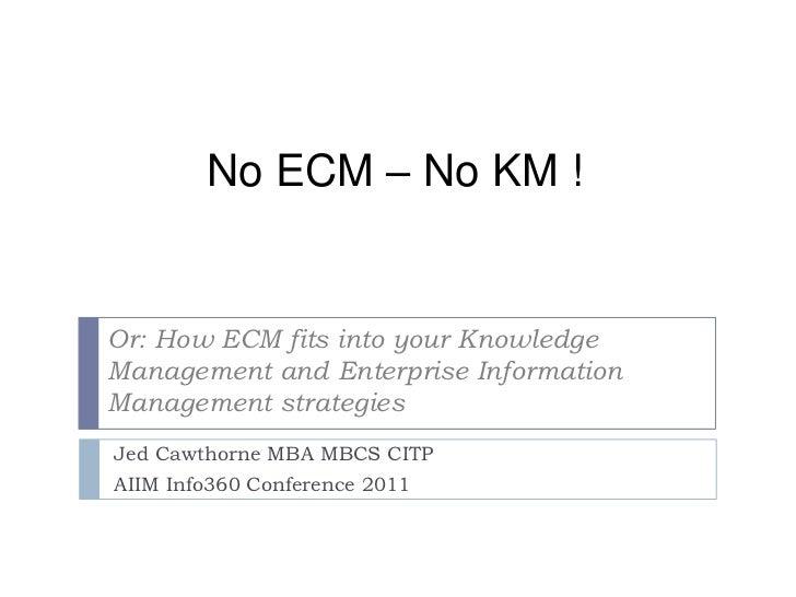 No ECM – No KM !<br />Or: How ECM fits into your Knowledge Management and Enterprise Information Management strategies<br ...