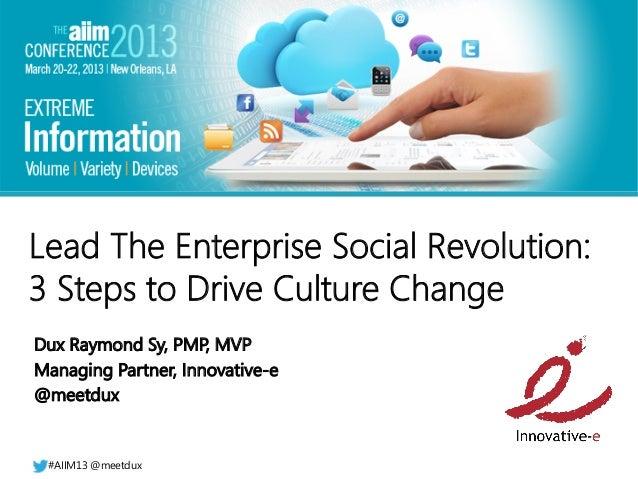 #AIIM12 Lead The Enterprise Social Revolution:3 Steps to Drive Culture ChangeDux Raymond Sy, PMP, MVPManaging Partner, ...