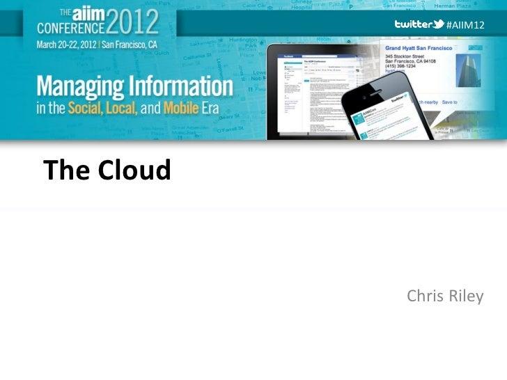 #AIIM12The Cloud            Chris Riley #AIIM12