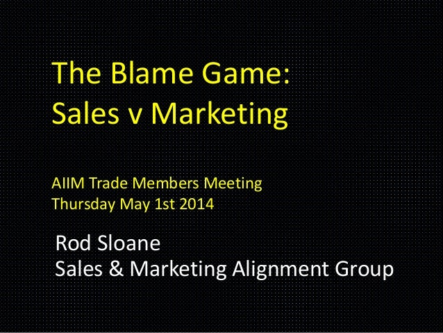 The Blame Game: Sales v Marketing AIIM Trade Members Meeting Thursday May 1st 2014 Rod Sloane Sales & Marketing Alignment ...