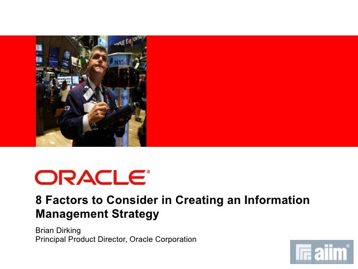 8 Factors to Consider in Creating an Information Management Strategy Brian Dirking Principal Product Director, Oracle Corp...