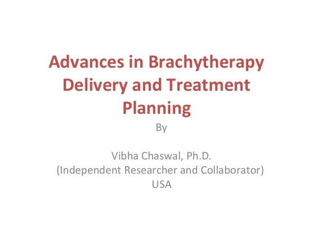 Advances in Brachytherapy Delivery and Treatment Planning By Vibha Chaswal, Ph.D. (Independent Researcher and Collaborator...
