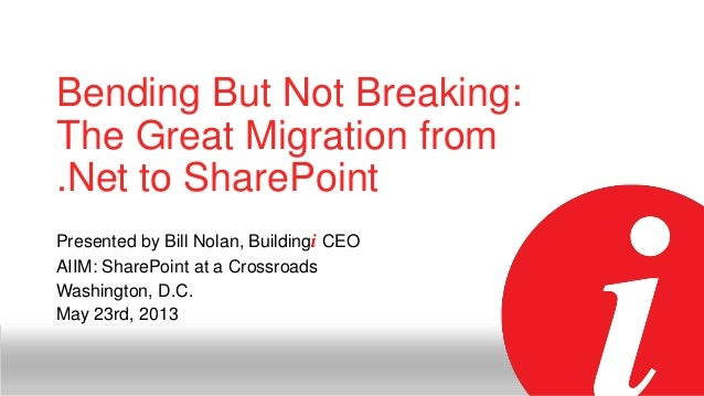 Bending But Not Breaking: The Great Migration from .Net to SharePoint Presented by Bill Nolan, Buildingi CEO AIIM: SharePo...