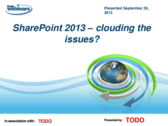 Presented September 26, 2013  SharePoint 2013 – clouding the issues?  In association with:  TODO  Presented by:  TODO