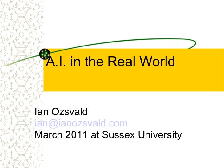 A.I. in the Real World Ian Ozsvald [email_address] March 2011 at Sussex University
